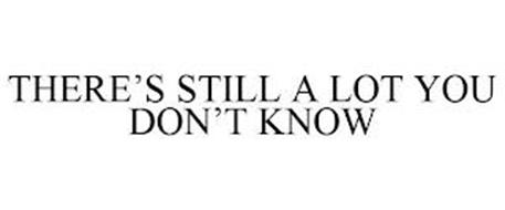 THERE'S STILL A LOT YOU DON'T KNOW