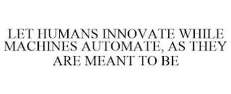 LET HUMANS INNOVATE WHILE MACHINES AUTOMATE, AS THEY ARE MEANT TO BE