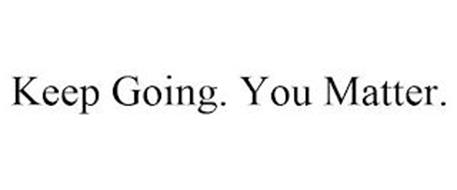 KEEP GOING. YOU MATTER.