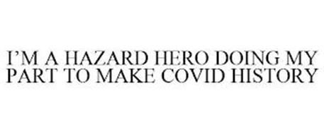 I'M A HAZARD HERO DOING MY PART TO MAKE COVID HISTORY