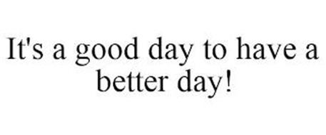 IT'S A GOOD DAY TO HAVE A BETTER DAY!