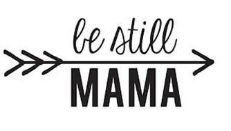 BE STILL MAMA