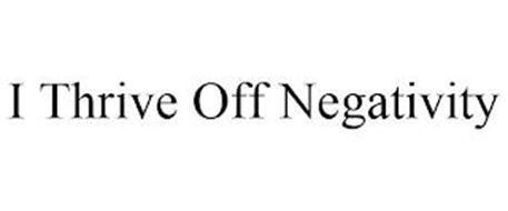 I THRIVE OFF NEGATIVITY