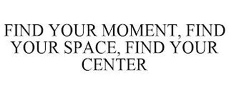 FIND YOUR MOMENT, FIND YOUR SPACE, FIND YOUR CENTER