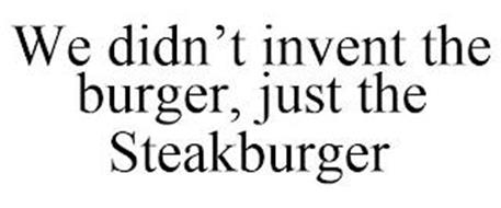 WE DIDN'T INVENT THE BURGER, JUST THE STEAKBURGER