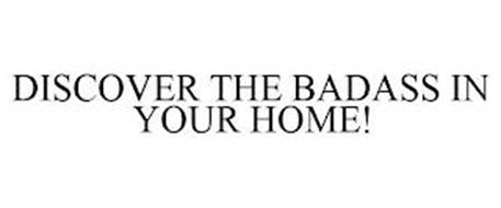 DISCOVER THE BADASS IN YOUR HOME!