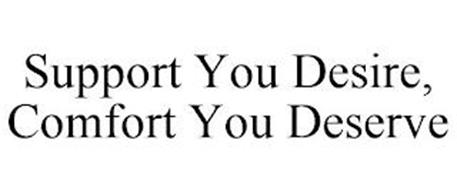 SUPPORT YOU DESIRE, COMFORT YOU DESERVE