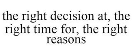 THE RIGHT DECISION AT, THE RIGHT TIME FOR, THE RIGHT REASONS