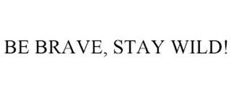 BE BRAVE, STAY WILD!