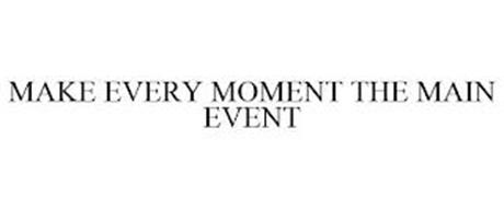 MAKE EVERY MOMENT THE MAIN EVENT