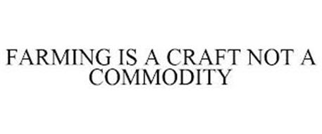 FARMING IS A CRAFT NOT A COMMODITY