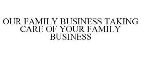OUR FAMILY BUSINESS TAKING CARE OF YOUR FAMILY BUSINESS