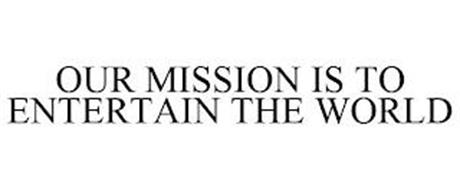OUR MISSION IS TO ENTERTAIN THE WORLD