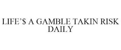 LIFE'$ A GAMBLE TAKIN RISK DAILY