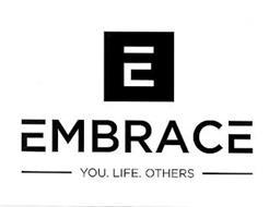 E EMBRACE YOU. LIFE. OTHERS