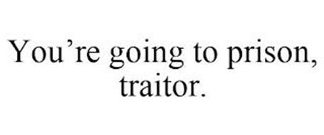YOU'RE GOING TO PRISON, TRAITOR.