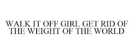 WALK IT OFF GIRL GET RID OF THE WEIGHT OF THE WORLD