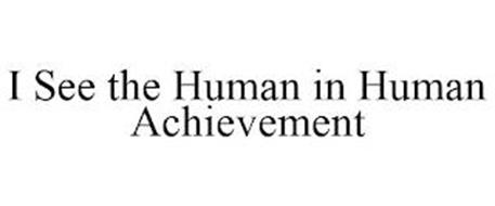 I SEE THE HUMAN IN HUMAN ACHIEVEMENT
