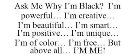 ASK ME WHY I'M BLACK? I'M POWERFUL... I'M CREATIVE... I'M BEAUTIFUL... I'M SMART... I'M POSITIVE... I'M UNIQUE... I'M OF COLOR... I'M FREE... BUT ABOVE ALL... I'M ME!