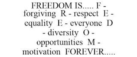 FREEDOM IS..... F - FORGIVING R - RESPECT E - EQUALITY E - EVERYONE D - DIVERSITY O - OPPORTUNITIES M - MOTIVATION FOREVER.....