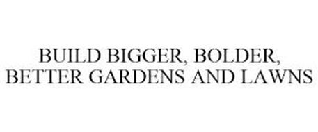 BUILD BIGGER, BOLDER, BETTER GARDENS AND LAWNS