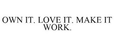OWN IT. LOVE IT. MAKE IT WORK.