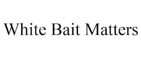 WHITE BAIT MATTERS