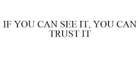 IF YOU CAN SEE IT, YOU CAN TRUST IT