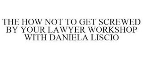 THE HOW NOT TO GET SCREWED BY YOUR LAWYER WORKSHOP WITH DANIELA LISCIO