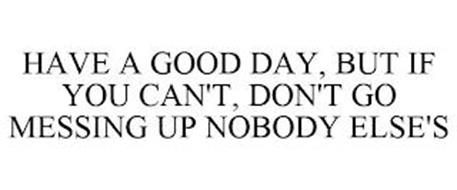 HAVE A GOOD DAY, BUT IF YOU CAN'T, DON'T GO MESSING UP NOBODY ELSE'S