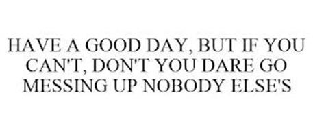 HAVE A GOOD DAY, BUT IF YOU CAN'T, DON'T YOU DARE GO MESSING UP NOBODY ELSE'S