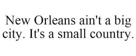 NEW ORLEANS AIN'T A BIG CITY. IT'S A SMALL COUNTRY.