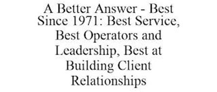 A BETTER ANSWER - BEST SINCE 1971: BEST SERVICE, BEST OPERATORS AND LEADERSHIP, BEST AT BUILDING CLIENT RELATIONSHIPS
