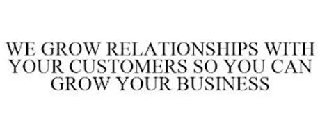 WE GROW RELATIONSHIPS WITH YOUR CUSTOMERS SO YOU CAN GROW YOUR BUSINESS