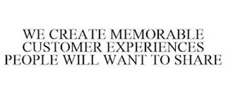 WE CREATE MEMORABLE CUSTOMER EXPERIENCES PEOPLE WILL WANT TO SHARE