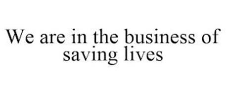 WE ARE IN THE BUSINESS OF SAVING LIVES