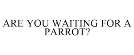 ARE YOU WAITING FOR A PARROT?