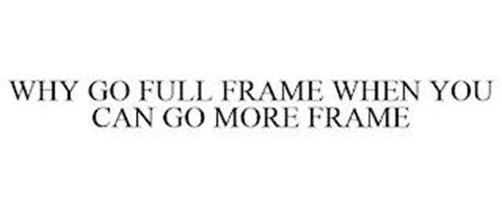 WHY GO FULL FRAME WHEN YOU CAN GO MORE FRAME