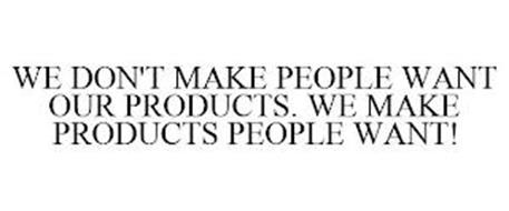 WE DON'T MAKE PEOPLE WANT OUR PRODUCTS. WE MAKE PRODUCTS PEOPLE WANT!