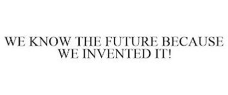 WE KNOW THE FUTURE BECAUSE WE INVENTED IT!