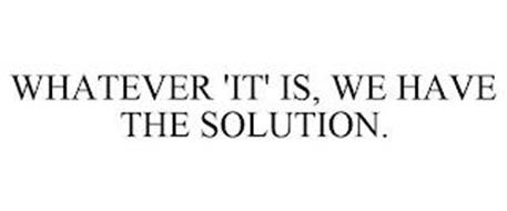 WHATEVER 'IT' IS, WE HAVE THE SOLUTION.