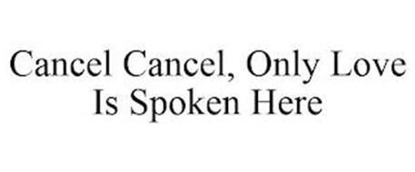 CANCEL CANCEL, ONLY LOVE IS SPOKEN HERE