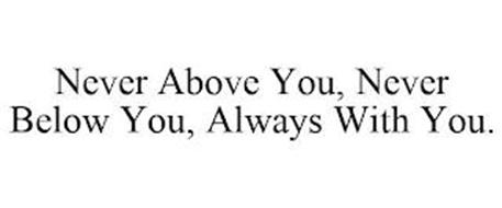 NEVER ABOVE YOU, NEVER BELOW YOU, ALWAYS WITH YOU.