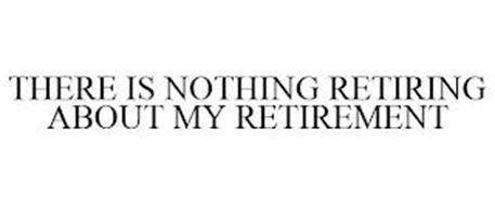 THERE IS NOTHING RETIRING ABOUT MY RETIREMENT