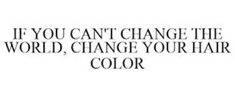 IF YOU CAN'T CHANGE THE WORLD, CHANGE YOUR HAIR COLOR