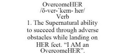 OVERCOMEHER /O-VER-`KEM- HER/ VERB 1. THE SUPERNATURAL ABILITY TO SUCCEED THROUGH ADVERSE OBSTACLES WHILE LANDING ON HER FEET.