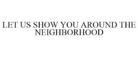 LET US SHOW YOU AROUND THE NEIGHBORHOOD
