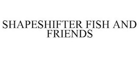 SHAPESHIFTER FISH AND FRIENDS