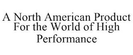 A NORTH AMERICAN PRODUCT FOR THE WORLD OF HIGH PERFORMANCE