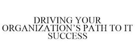 DRIVING YOUR ORGANIZATION'S PATH TO IT SUCCESS